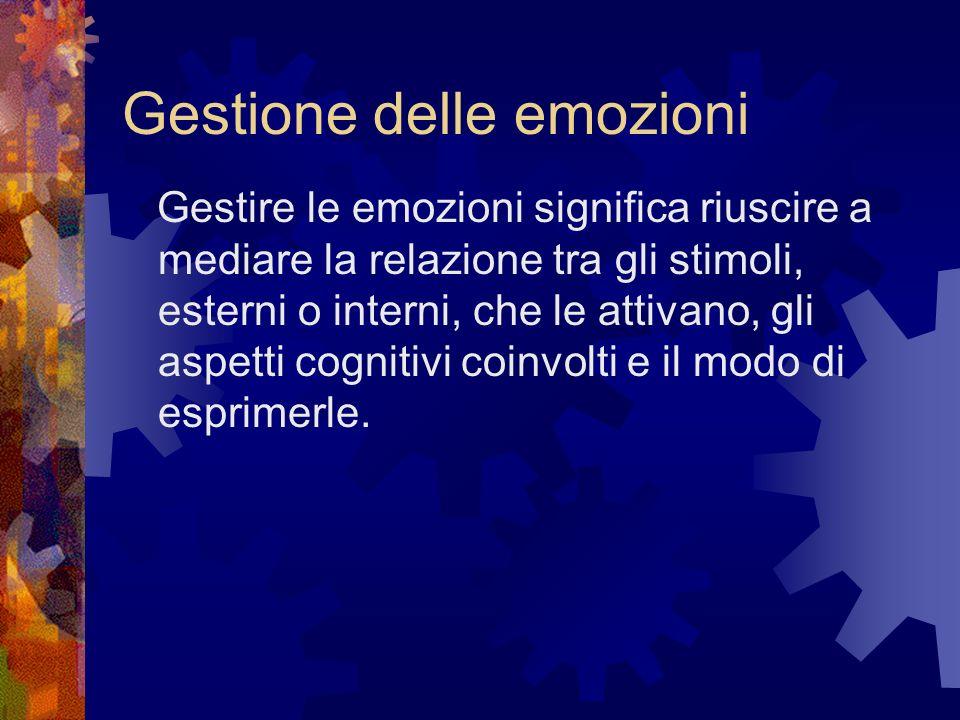 Gestione delle emozioni Gestire le emozioni significa riuscire a mediare la relazione tra gli stimoli, esterni o interni, che le attivano, gli aspetti