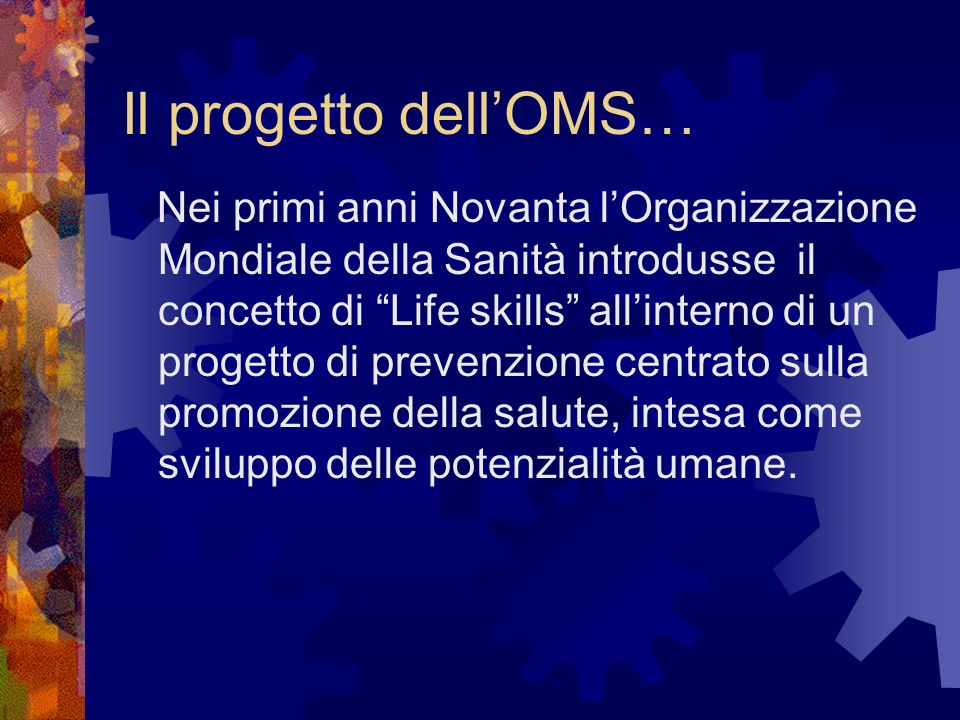 Il progetto dellOMS… Nei primi anni Novanta lOrganizzazione Mondiale della Sanità introdusse il concetto di Life skills allinterno di un progetto di p