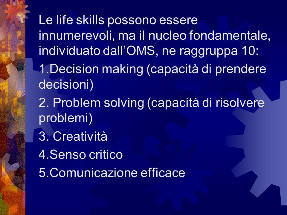 Le life skills possono essere innumerevoli, ma il nucleo fondamentale, individuato dallOMS, ne raggruppa 10: 1.Decision making (capacità di prendere d