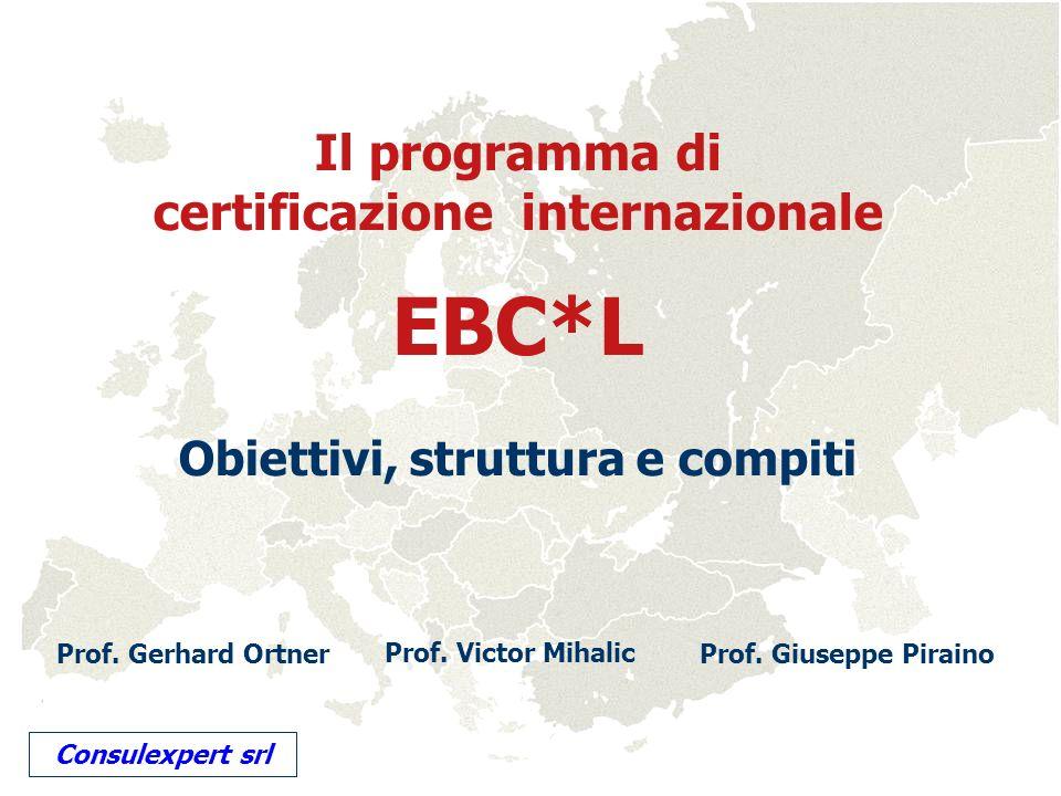 Il programma di certificazione internazionale EBC*L Obiettivi, struttura e compiti Prof. Gerhard Ortner Prof. Victor Mihalic Prof. Giuseppe Piraino Co