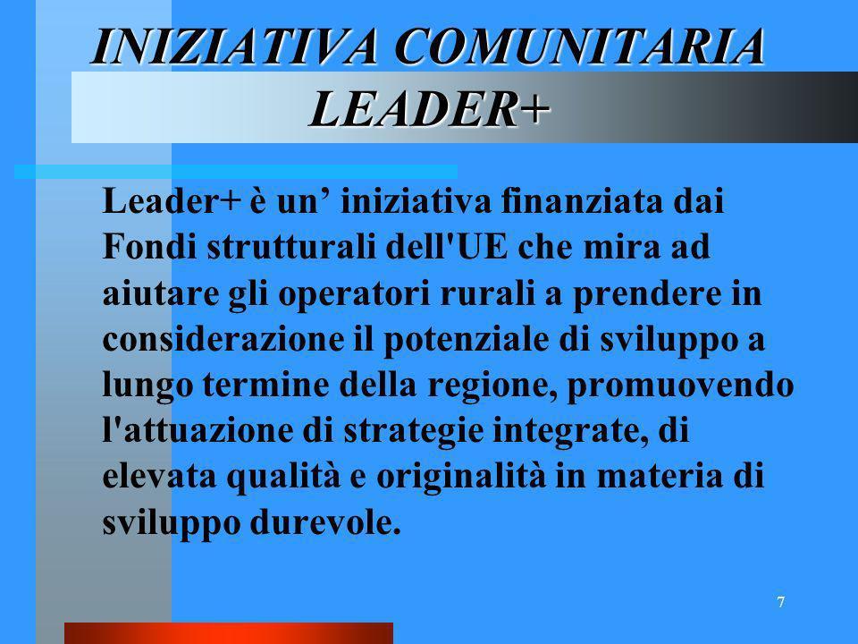 7 INIZIATIVA COMUNITARIA LEADER+ Leader+ è un iniziativa finanziata dai Fondi strutturali dell UE che mira ad aiutare gli operatori rurali a prendere in considerazione il potenziale di sviluppo a lungo termine della regione, promuovendo l attuazione di strategie integrate, di elevata qualità e originalità in materia di sviluppo durevole.