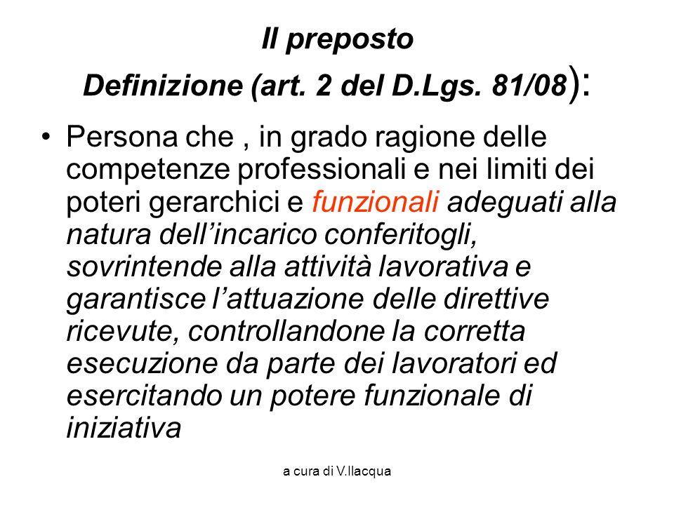 a cura di V.Ilacqua Il preposto Definizione (art. 2 del D.Lgs. 81/08 ): Persona che, in grado ragione delle competenze professionali e nei limiti dei