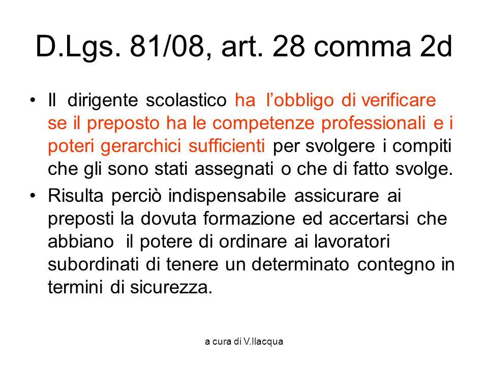 a cura di V.Ilacqua D.Lgs. 81/08, art. 28 comma 2d Il dirigente scolastico ha lobbligo di verificare se il preposto ha le competenze professionali e i