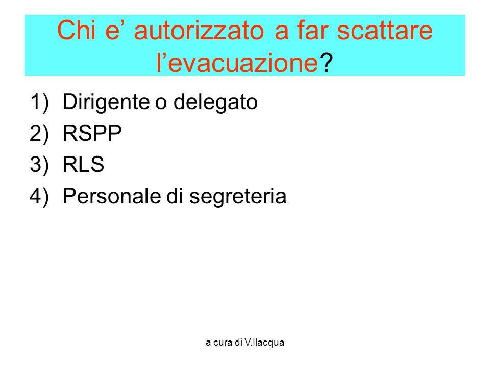 a cura di V.Ilacqua Chi e autorizzato a far scattare levacuazione? 1)Dirigente o delegato 2)RSPP 3)RLS 4)Personale di segreteria