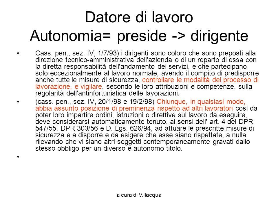 a cura di V.Ilacqua Datore di lavoro Autonomia= preside -> dirigente Cass. pen., sez. IV, 1/7/93) i dirigenti sono coloro che sono preposti alla direz