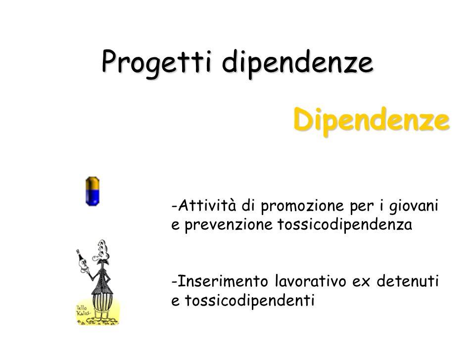 Progetti dipendenze Dipendenze -Attività di promozione per i giovani e prevenzione tossicodipendenza -Inserimento lavorativo ex detenuti e tossicodipe
