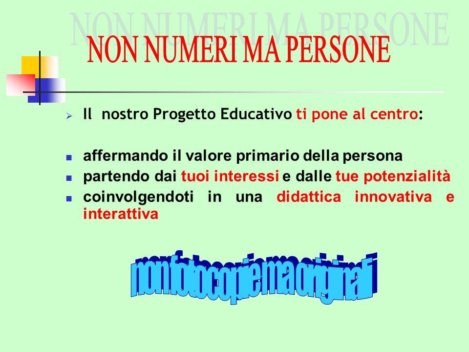 Il nostro Progetto Educativo ti pone al centro: affermando il valore primario della persona partendo dai tuoi interessi e dalle tue potenzialità coinvolgendoti in una didattica innovativa e interattiva