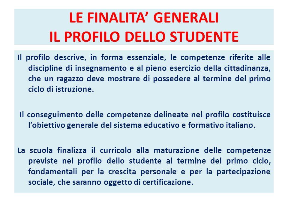 LE FINALITA GENERALI IL PROFILO DELLO STUDENTE Il profilo descrive, in forma essenziale, le competenze riferite alle discipline di insegnamento e al p