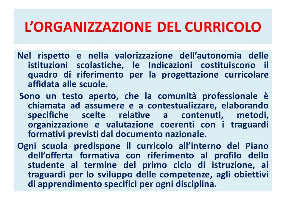 LORGANIZZAZIONE DEL CURRICOLO Nel rispetto e nella valorizzazione dellautonomia delle istituzioni scolastiche, le Indicazioni costituiscono il quadro
