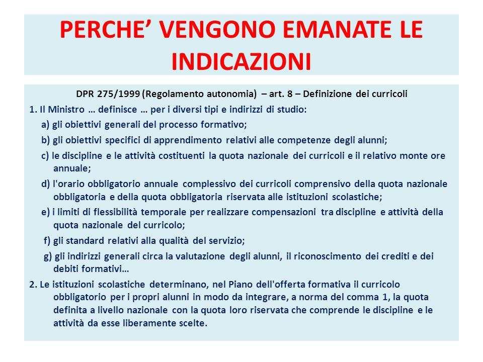 PERCHE VENGONO EMANATE LE INDICAZIONI DPR 275/1999 (Regolamento autonomia) – art. 8 – Definizione dei curricoli 1. Il Ministro … definisce … per i div