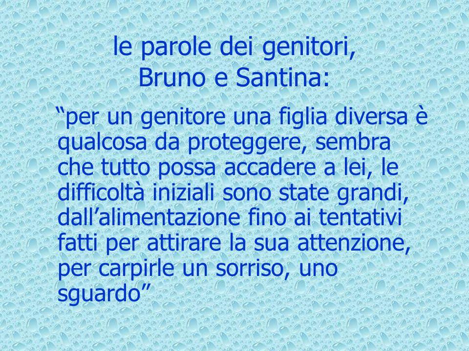le parole dei genitori, Bruno e Santina: per un genitore una figlia diversa è qualcosa da proteggere, sembra che tutto possa accadere a lei, le difficoltà iniziali sono state grandi, dallalimentazione fino ai tentativi fatti per attirare la sua attenzione, per carpirle un sorriso, uno sguardo