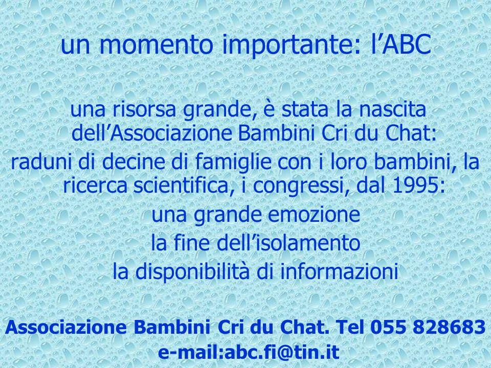 un momento importante: lABC una risorsa grande, è stata la nascita dellAssociazione Bambini Cri du Chat: raduni di decine di famiglie con i loro bambini, la ricerca scientifica, i congressi, dal 1995: una grande emozione la fine dellisolamento la disponibilità di informazioni Associazione Bambini Cri du Chat.