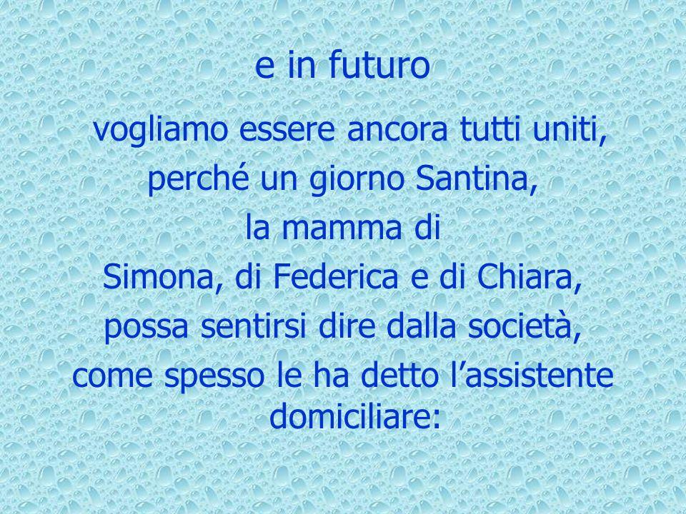 e in futuro vogliamo essere ancora tutti uniti, perché un giorno Santina, la mamma di Simona, di Federica e di Chiara, possa sentirsi dire dalla società, come spesso le ha detto lassistente domiciliare: