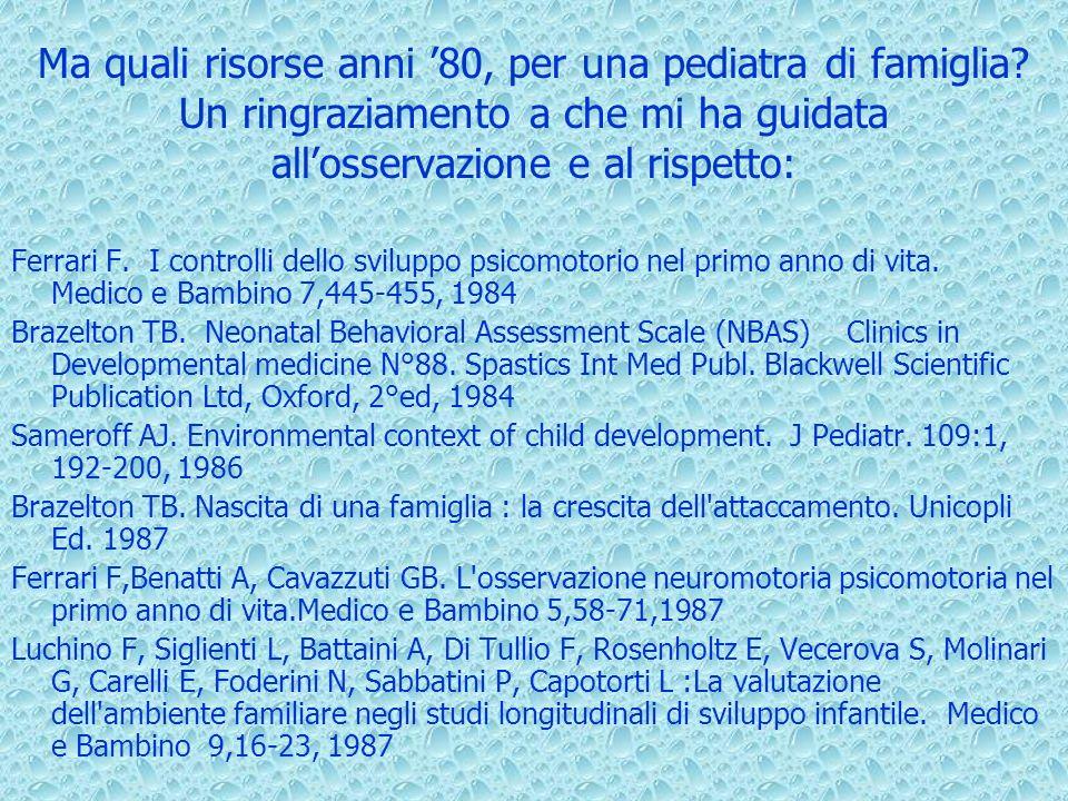 Ma quali risorse anni 80, per una pediatra di famiglia? Un ringraziamento a che mi ha guidata allosservazione e al rispetto: Ferrari F. I controlli de
