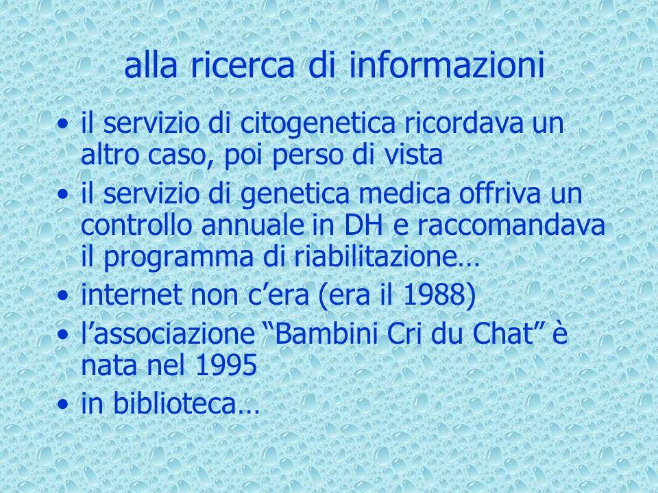 alla ricerca di informazioni il servizio di citogenetica ricordava un altro caso, poi perso di vista il servizio di genetica medica offriva un controllo annuale in DH e raccomandava il programma di riabilitazione… internet non cera (era il 1988) lassociazione Bambini Cri du Chat è nata nel 1995 in biblioteca…