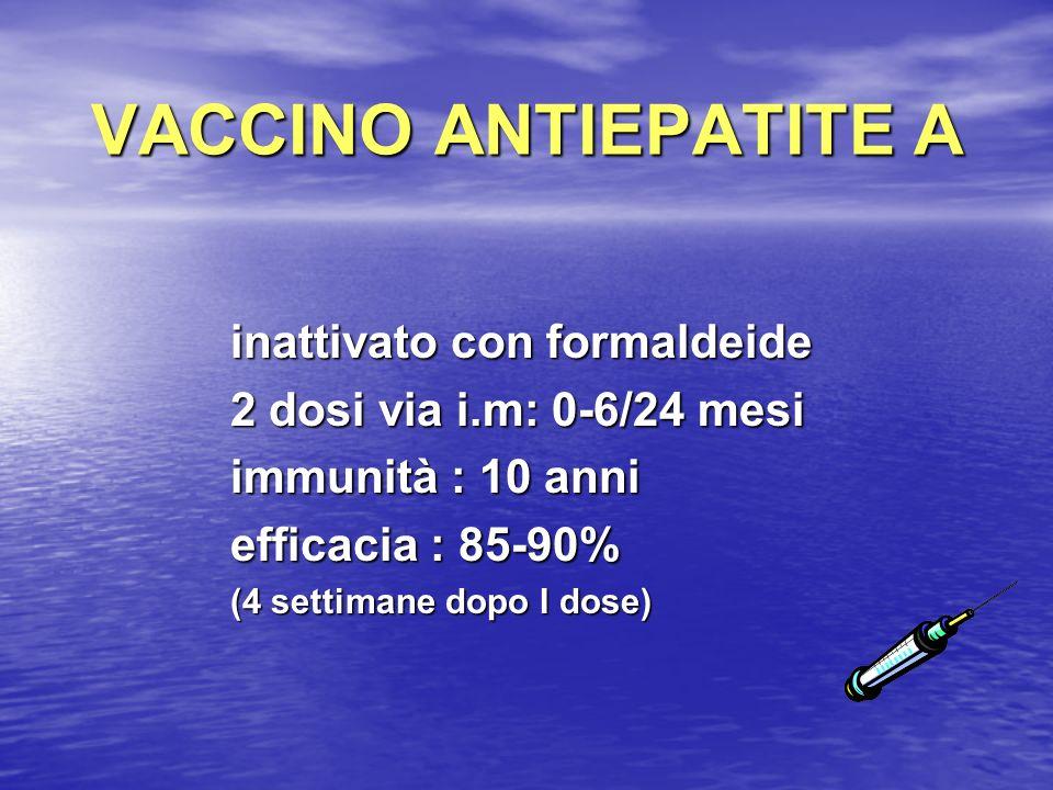 VACCINO ANTIEPATITE A inattivato con formaldeide 2 dosi via i.m: 0-6/24 mesi immunità : 10 anni efficacia : 85-90% (4 settimane dopo I dose)