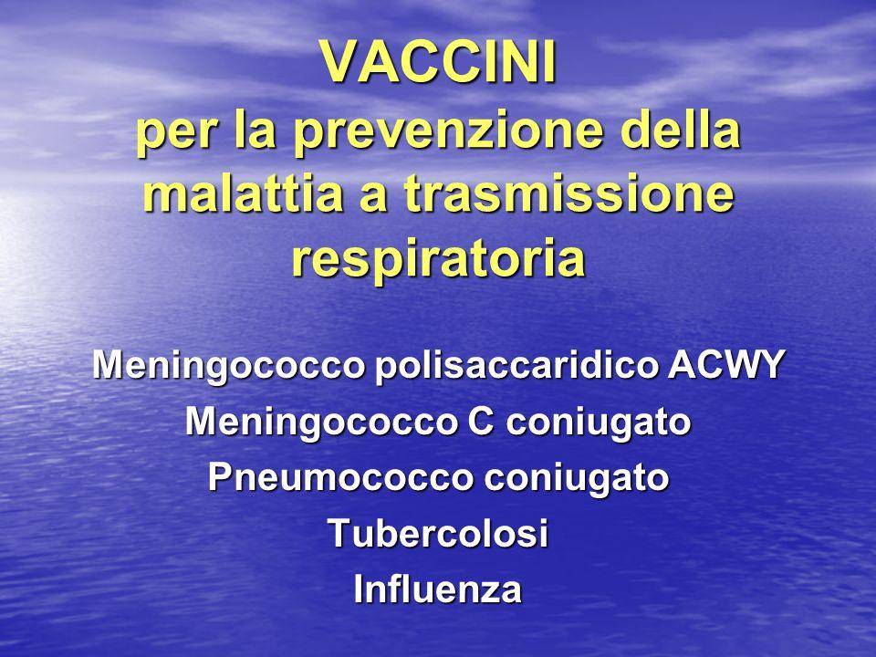 VACCINI per la prevenzione della malattia a trasmissione respiratoria Meningococco polisaccaridico ACWY Meningococco C coniugato Pneumococco coniugato