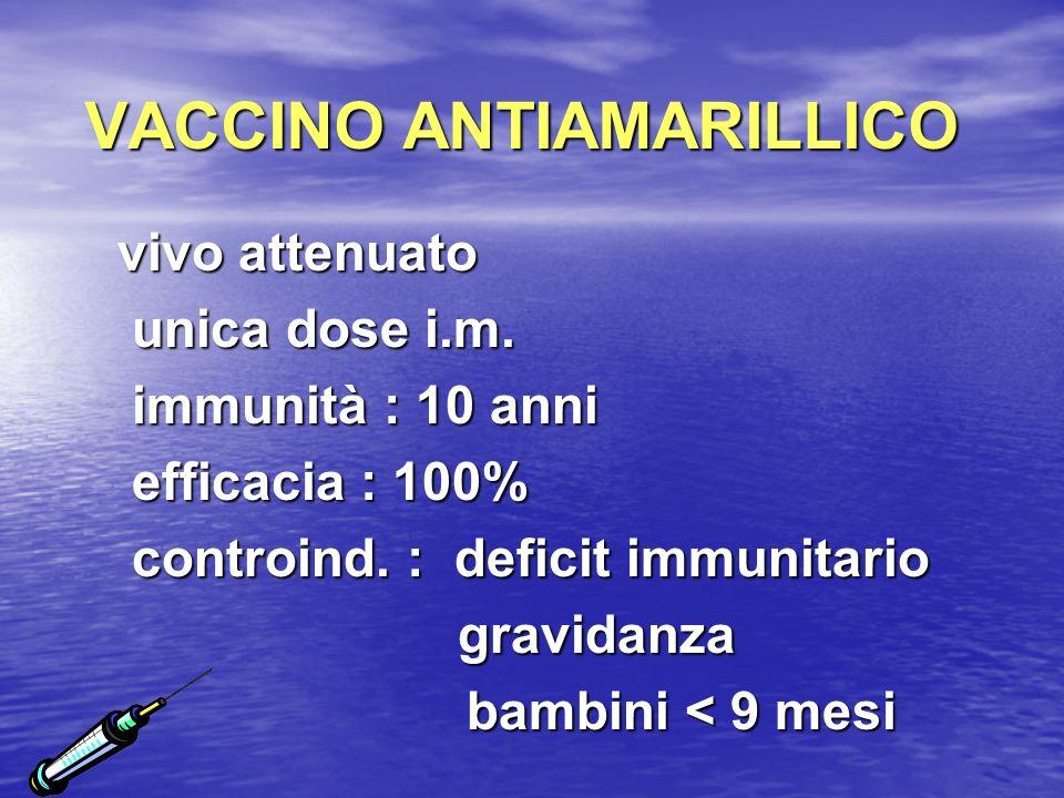 VACCINO ANTIAMARILLICO vivo attenuato unica dose i.m. unica dose i.m. immunità : 10 anni immunità : 10 anni efficacia : 100% efficacia : 100% controin