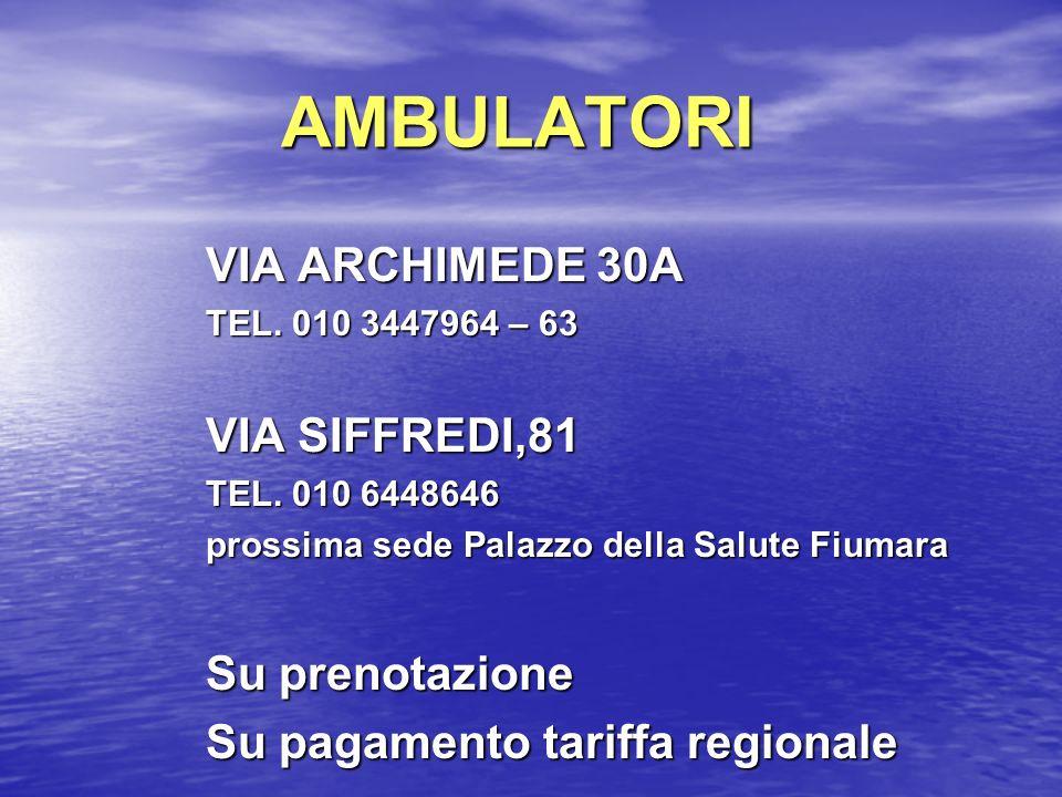 AMBULATORI VIA ARCHIMEDE 30A TEL. 010 3447964 – 63 VIA SIFFREDI,81 TEL. 010 6448646 prossima sede Palazzo della Salute Fiumara Su prenotazione Su paga