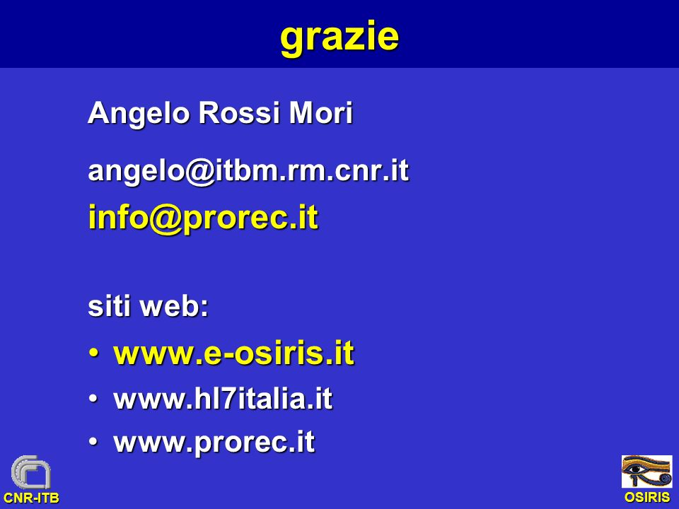 OSIRIS CNR-ITBgrazie Angelo Rossi Mori angelo@itbm.rm.cnr.itinfo@prorec.it siti web: www.e-osiris.itwww.e-osiris.it www.hl7italia.itwww.hl7italia.it w