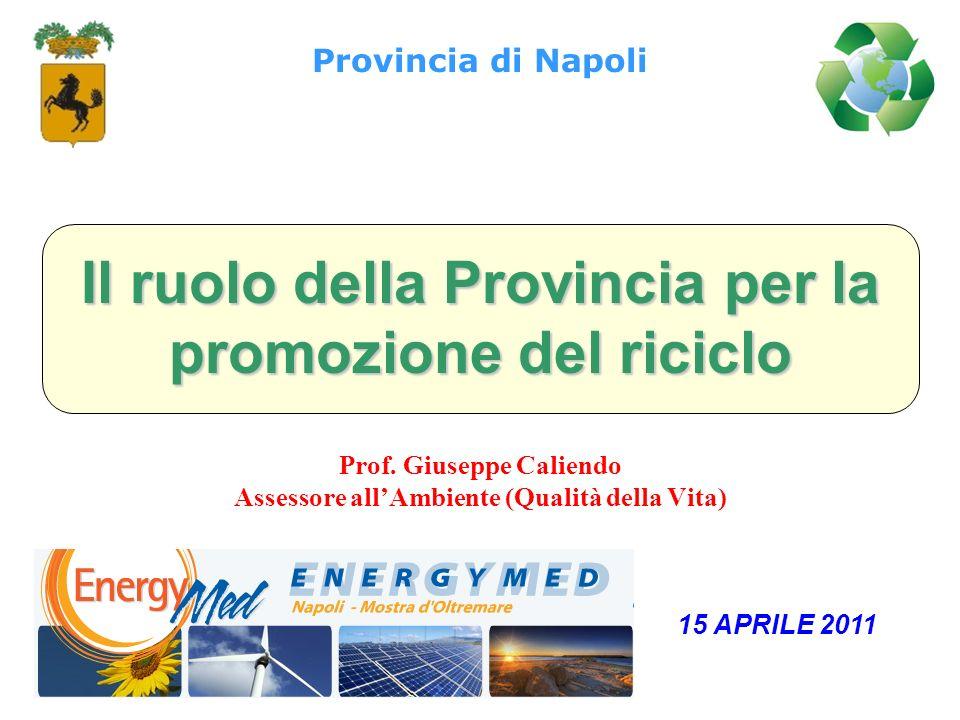 Il ruolo della Provincia per la promozione del riciclo Prof. Giuseppe Caliendo Assessore allAmbiente (Qualità della Vita) Provincia di Napoli 15 APRIL