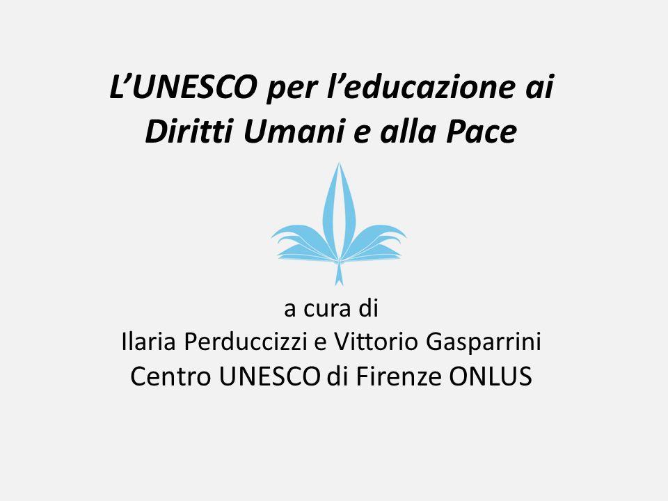 LUNESCO per leducazione ai Diritti Umani e alla Pace a cura di Ilaria Perduccizzi e Vittorio Gasparrini Centro UNESCO di Firenze ONLUS