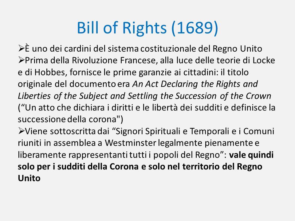 Bill of Rights (1689) È uno dei cardini del sistema costituzionale del Regno Unito Prima della Rivoluzione Francese, alla luce delle teorie di Locke e