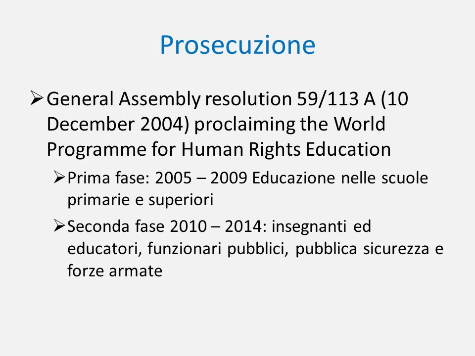 Prosecuzione General Assembly resolution 59/113 A (10 December 2004) proclaiming the World Programme for Human Rights Education Prima fase: 2005 – 200
