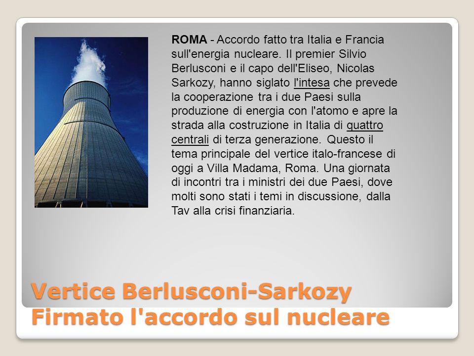Vertice Berlusconi-Sarkozy Firmato l accordo sul nucleare ROMA - Accordo fatto tra Italia e Francia sull energia nucleare.