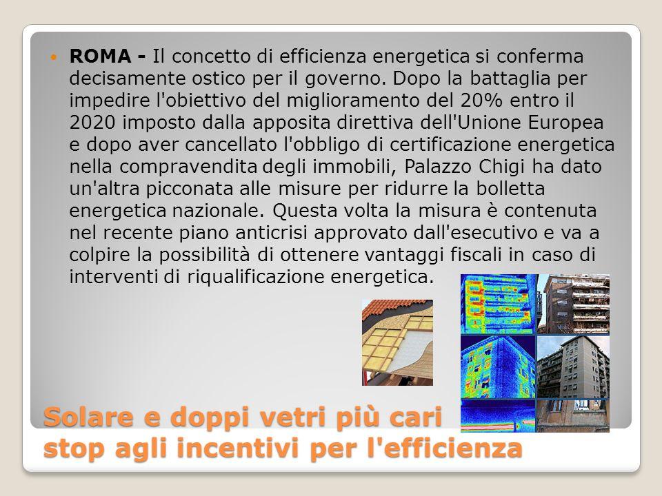 Solare e doppi vetri più cari stop agli incentivi per l efficienza ROMA - Il concetto di efficienza energetica si conferma decisamente ostico per il governo.