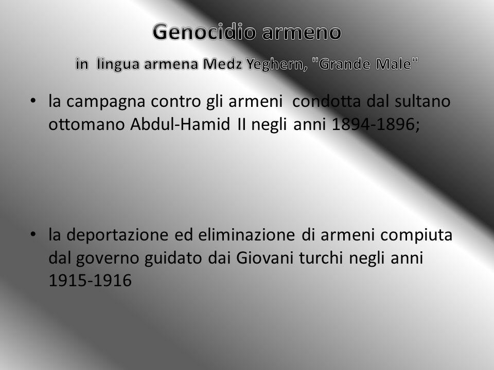 la campagna contro gli armeni condotta dal sultano ottomano Abdul-Hamid II negli anni 1894-1896; la deportazione ed eliminazione di armeni compiuta dal governo guidato dai Giovani turchi negli anni 1915-1916