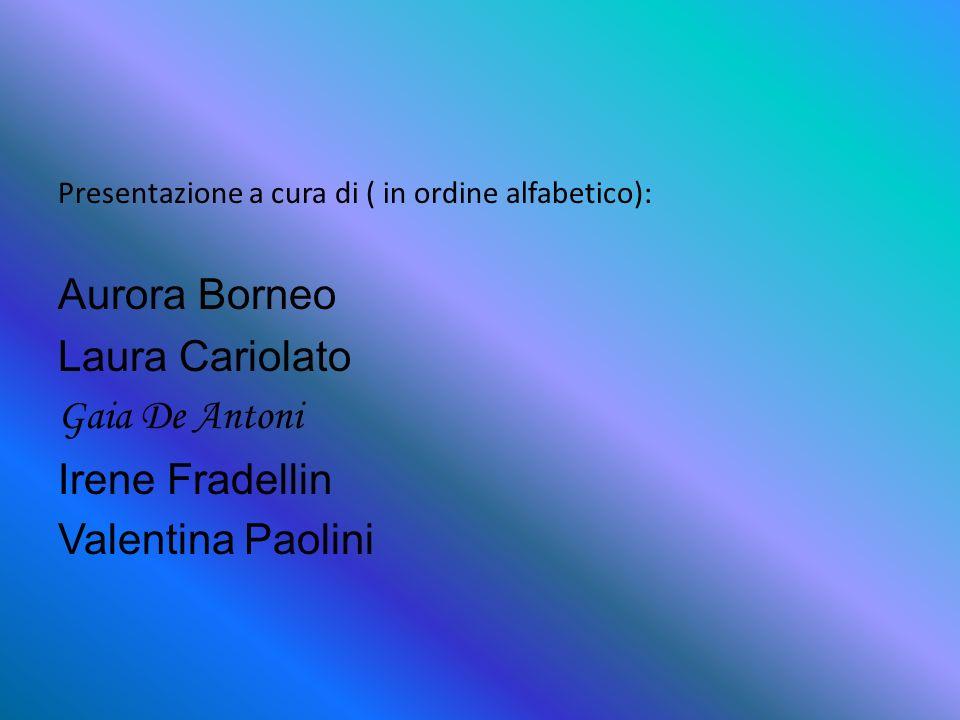 Presentazione a cura di ( in ordine alfabetico): Aurora Borneo Laura Cariolato Gaia De Antoni Irene Fradellin Valentina Paolini