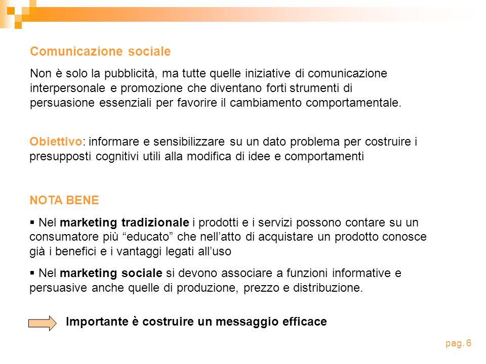 Comunicazione sociale Non è solo la pubblicità, ma tutte quelle iniziative di comunicazione interpersonale e promozione che diventano forti strumenti di persuasione essenziali per favorire il cambiamento comportamentale.