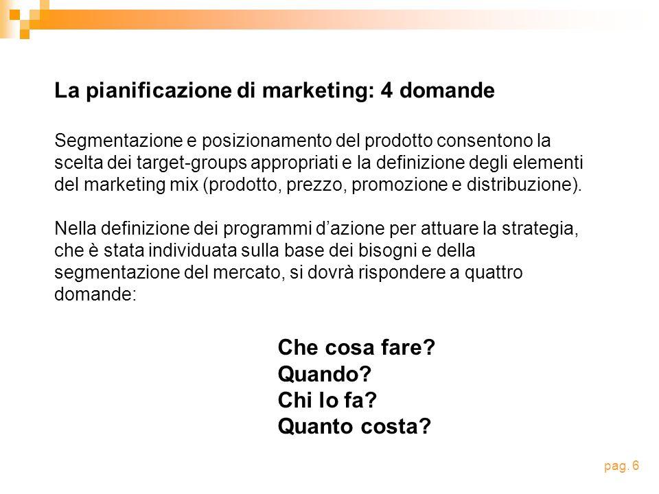 La pianificazione di marketing: 4 domande Segmentazione e posizionamento del prodotto consentono la scelta dei target-groups appropriati e la definizione degli elementi del marketing mix (prodotto, prezzo, promozione e distribuzione).