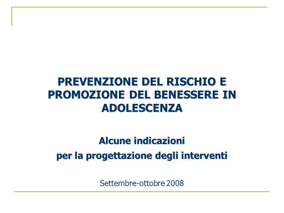 PREVENZIONE DEL RISCHIO E PROMOZIONE DEL BENESSERE IN ADOLESCENZA Alcune indicazioni per la progettazione degli interventi Settembre-ottobre 2008