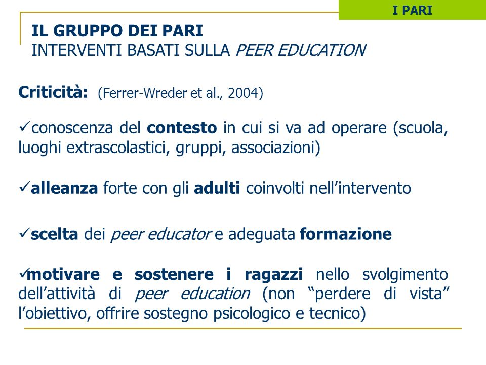 IL GRUPPO DEI PARI INTERVENTI BASATI SULLA PEER EDUCATION I PARI Criticità: (Ferrer-Wreder et al., 2004) conoscenza del contesto in cui si va ad opera