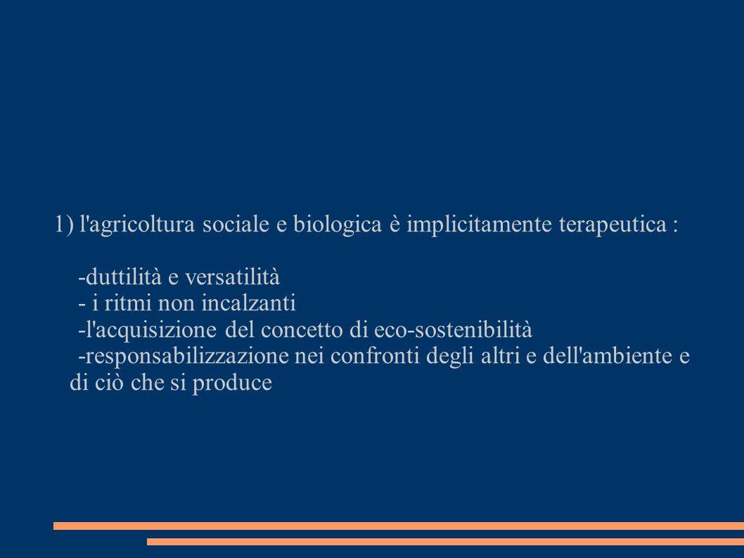 1) l agricoltura sociale e biologica è implicitamente terapeutica : -duttilità e versatilità - i ritmi non incalzanti -l acquisizione del concetto di eco-sostenibilità -responsabilizzazione nei confronti degli altri e dell ambiente e di ciò che si produce