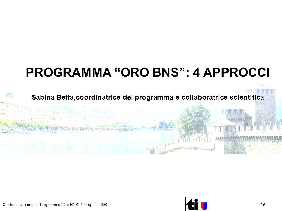 Conferenza stampa / Programma Oro BNS / 14 aprile 2008 19 PROGRAMMA ORO BNS: 4 APPROCCI Sabina Beffa,coordinatrice del programma e collaboratrice scientifica