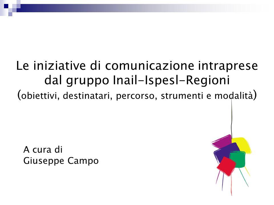 Le iniziative di comunicazione intraprese dal gruppo Inail-Ispesl-Regioni ( obiettivi, destinatari, percorso, strumenti e modalità ) A cura di Giuseppe Campo