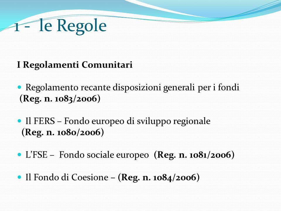 1 - le Regole I Regolamenti Comunitari Regolamento recante disposizioni generali per i fondi (Reg. n. 1083/2006) Il FERS – Fondo europeo di sviluppo r