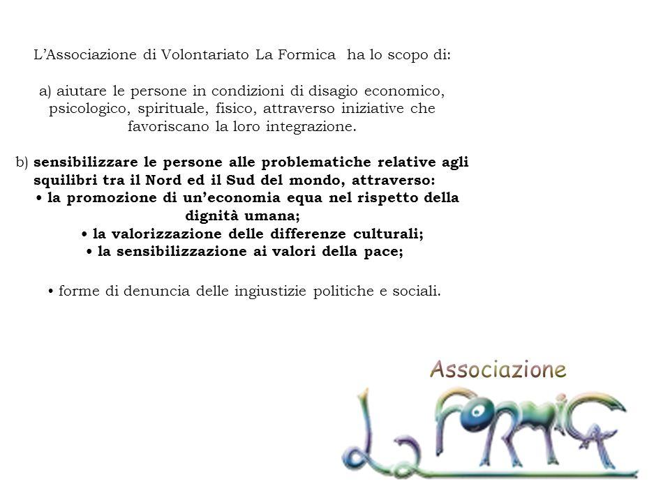 LAssociazione di Volontariato La Formica ha lo scopo di: a) aiutare le persone in condizioni di disagio economico, psicologico, spirituale, fisico, at