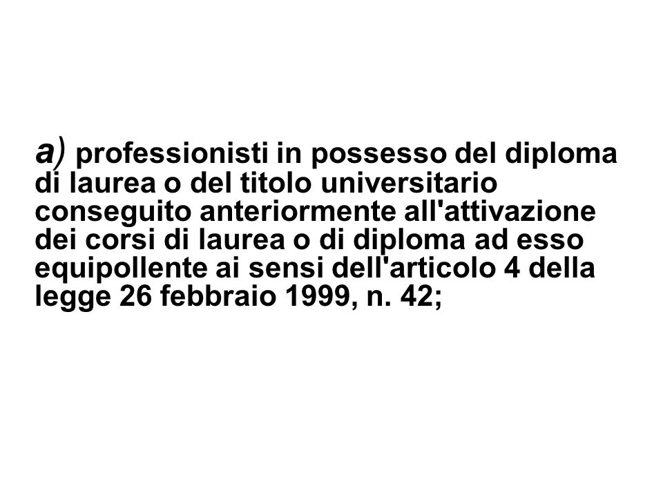 a) professionisti in possesso del diploma di laurea o del titolo universitario conseguito anteriormente all'attivazione dei corsi di laurea o di diplo