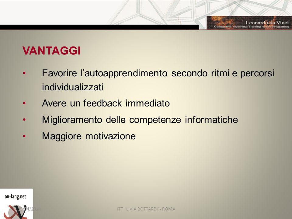 VANTAGGI Favorire lautoapprendimento secondo ritmi e percorsi individualizzati Avere un feedback immediato Miglioramento delle competenze informatiche Maggiore motivazione 05/04/2014ITT LIVIA BOTTARDI - ROMA