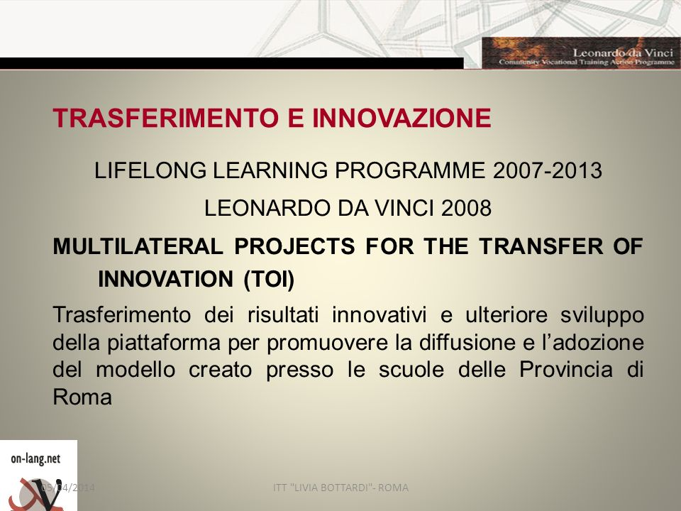 TRASFERIMENTO E INNOVAZIONE LIFELONG LEARNING PROGRAMME 2007-2013 LEONARDO DA VINCI 2008 MULTILATERAL PROJECTS FOR THE TRANSFER OF INNOVATION (TOI) Tr