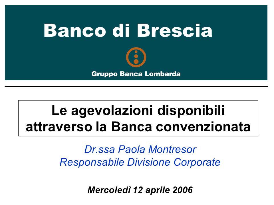 Banco di Brescia Le agevolazioni disponibili attraverso la Banca convenzionata Dr.ssa Paola Montresor Responsabile Divisione Corporate Mercoledì 12 aprile 2006