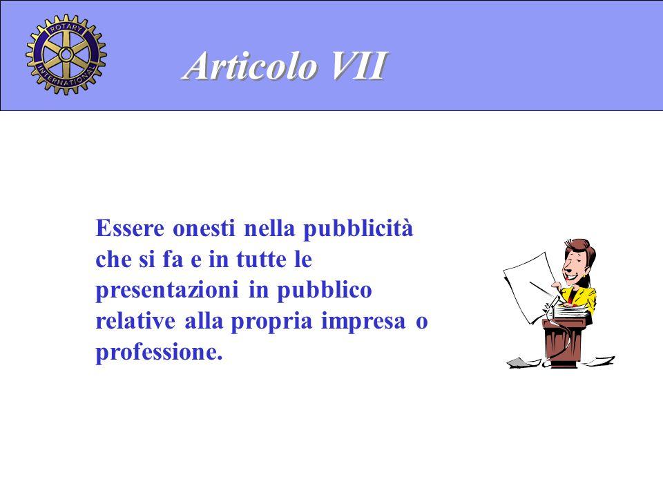 Essere onesti nella pubblicità che si fa e in tutte le presentazioni in pubblico relative alla propria impresa o professione. Articolo VII