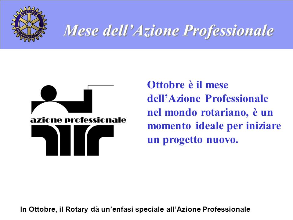 Mese dellAzione Professionale Ottobre è il mese dellAzione Professionale nel mondo rotariano, è un momento ideale per iniziare un progetto nuovo. In O