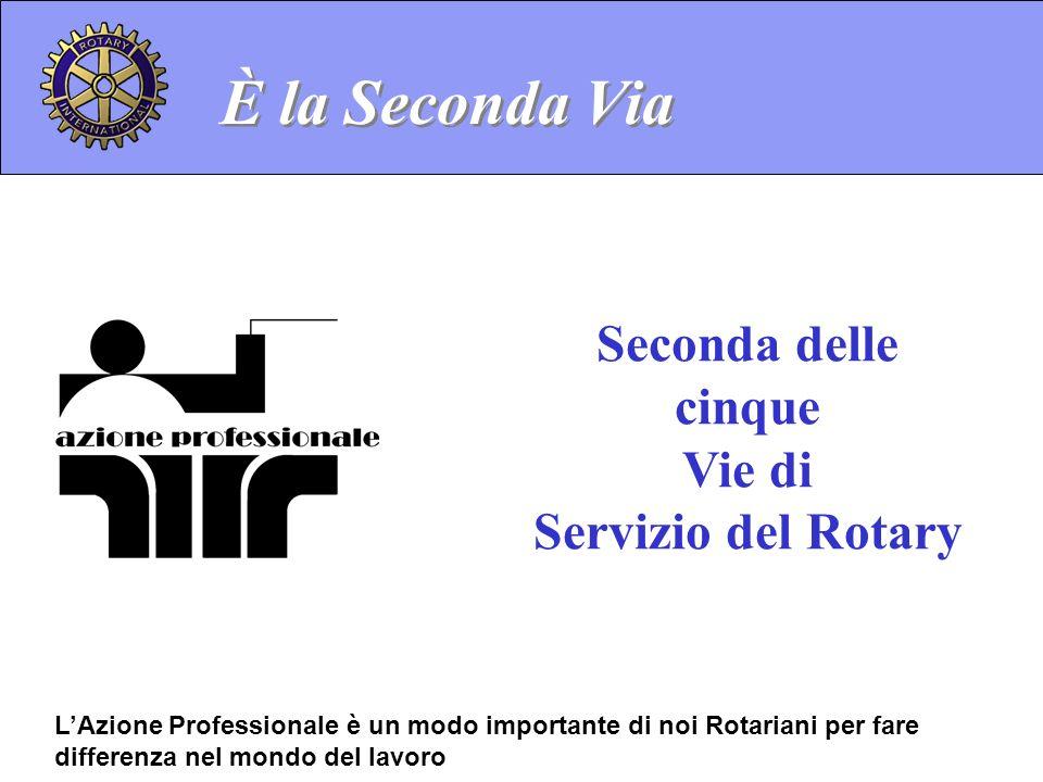 Seconda delle cinque Vie di Servizio del Rotary È la Seconda Via LAzione Professionale è un modo importante di noi Rotariani per fare differenza nel m