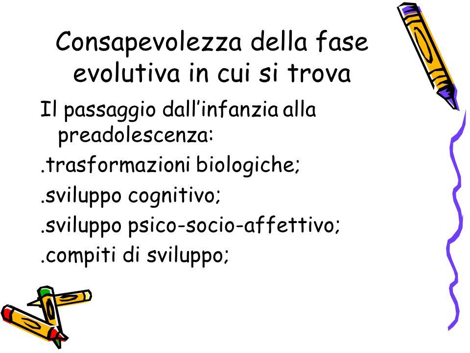 Consapevolezza della fase evolutiva in cui si trova Il passaggio dallinfanzia alla preadolescenza:.trasformazioni biologiche;.sviluppo cognitivo;.svil
