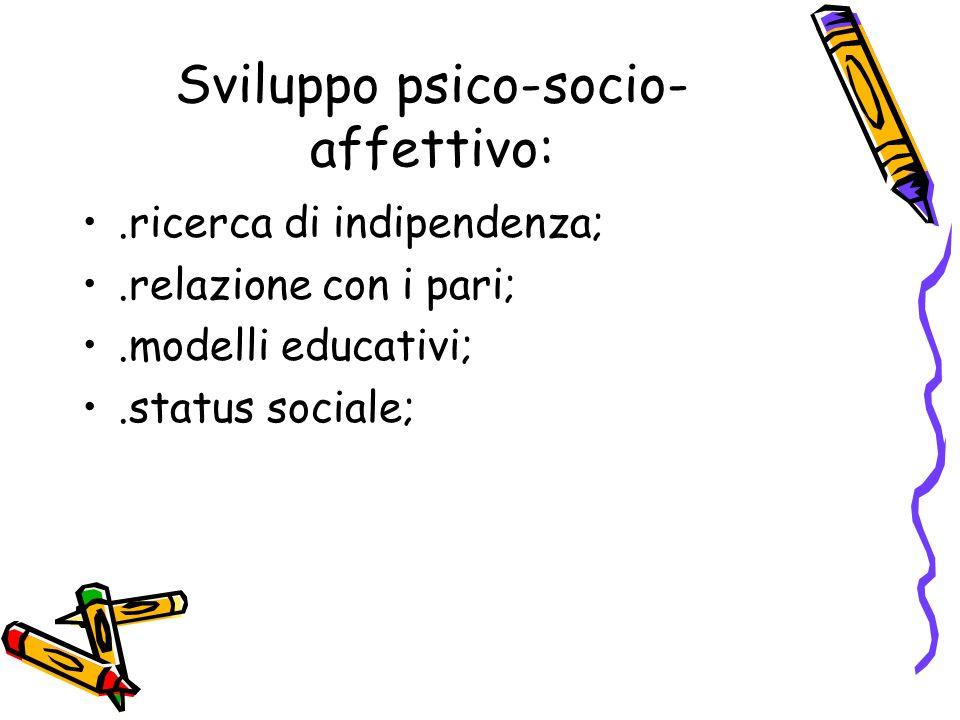 Sviluppo psico-socio- affettivo:.ricerca di indipendenza;.relazione con i pari;.modelli educativi;.status sociale;